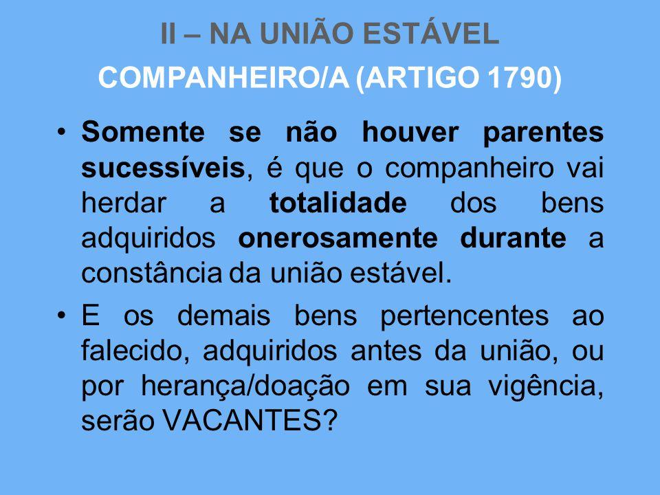 II – NA UNIÃO ESTÁVEL •Somente se não houver parentes sucessíveis, é que o companheiro vai herdar a totalidade dos bens adquiridos onerosamente durant