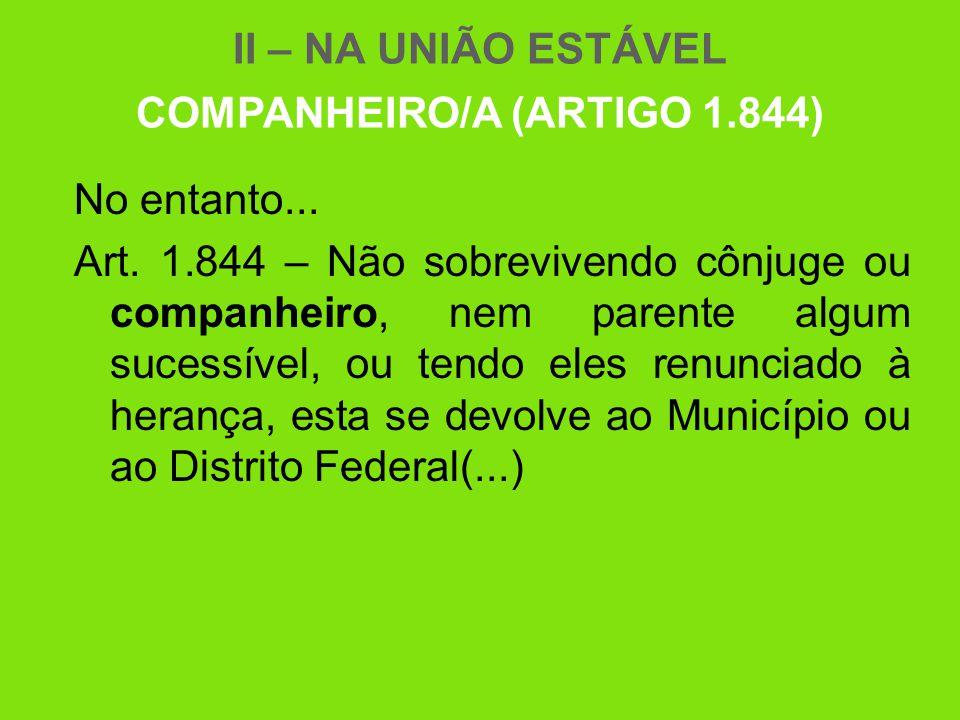 II – NA UNIÃO ESTÁVEL COMPANHEIRO/A (ARTIGO 1.844) No entanto... Art. 1.844 – Não sobrevivendo cônjuge ou companheiro, nem parente algum sucessível, o