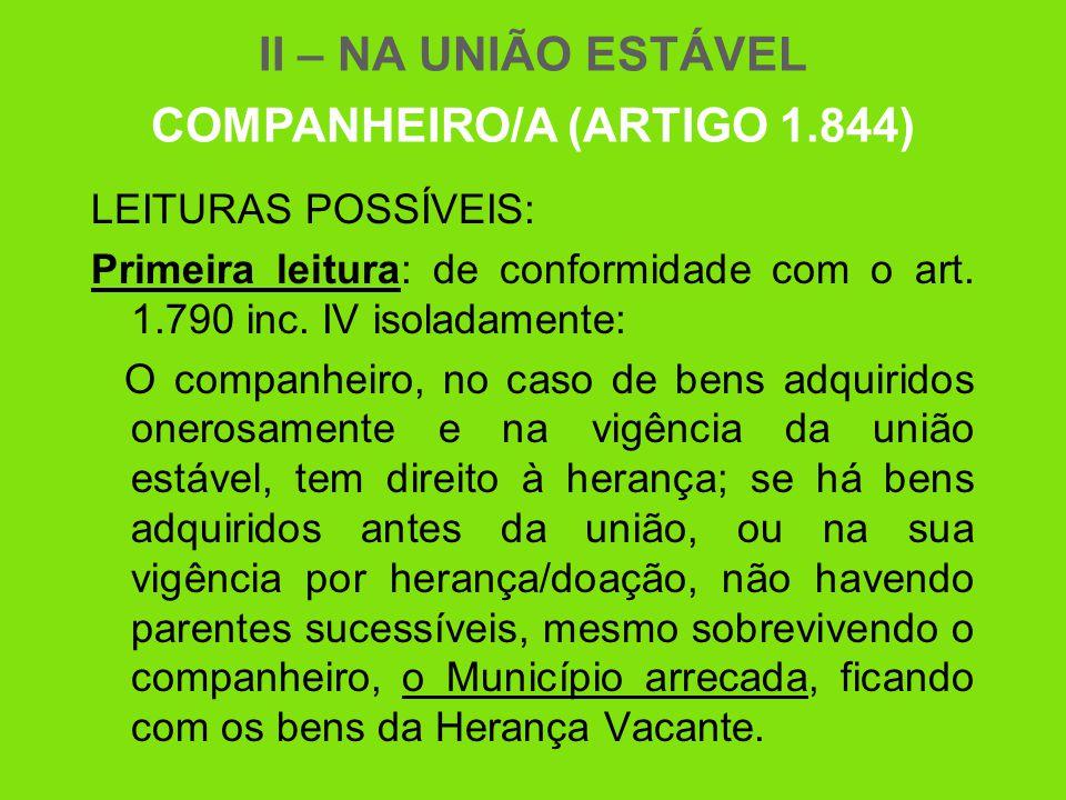 II – NA UNIÃO ESTÁVEL COMPANHEIRO/A (ARTIGO 1.844) LEITURAS POSSÍVEIS: Primeira leitura: de conformidade com o art. 1.790 inc. IV isoladamente: O comp