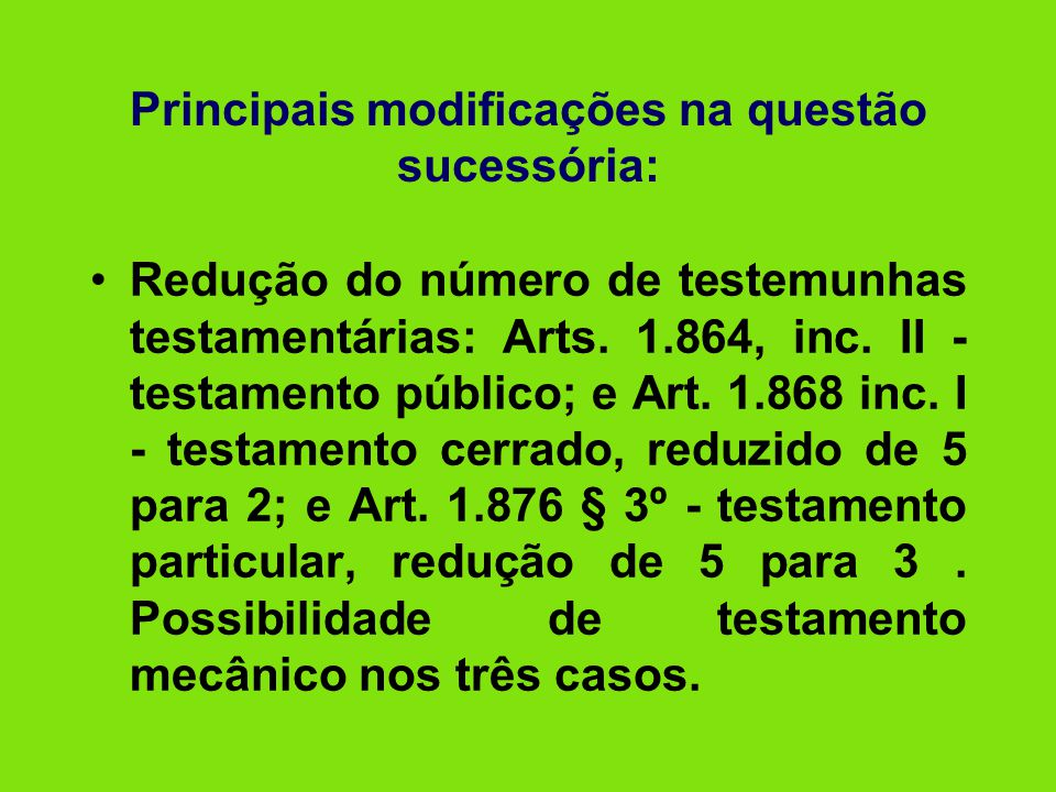 Principais modificações na questão sucessória: •Redução do número de testemunhas testamentárias: Arts. 1.864, inc. II - testamento público; e Art. 1.8