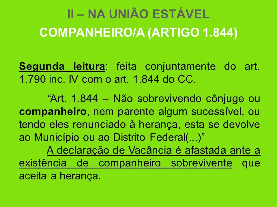 """II – NA UNIÃO ESTÁVEL COMPANHEIRO/A (ARTIGO 1.844) Segunda leitura: feita conjuntamente do art. 1.790 inc. IV com o art. 1.844 do CC. """"Art. 1.844 – Nã"""