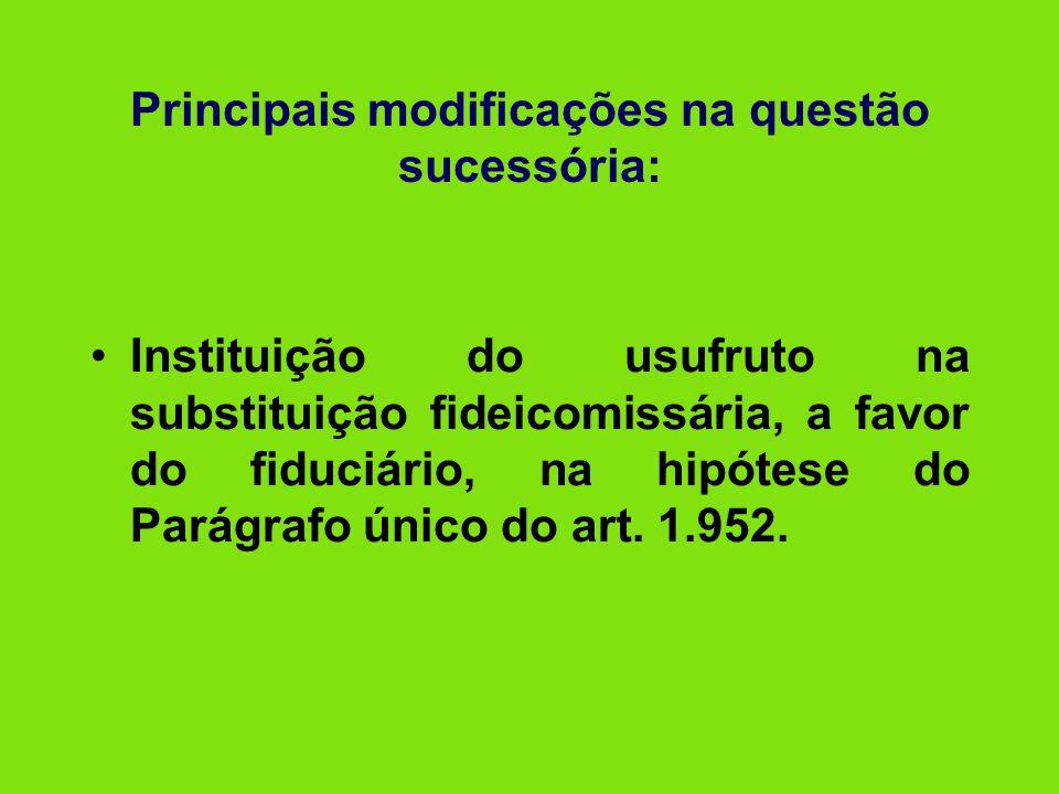 Principais modificações na questão sucessória: •Instituição do usufruto na substituição fideicomissária, a favor do fiduciário, na hipótese do Parágra