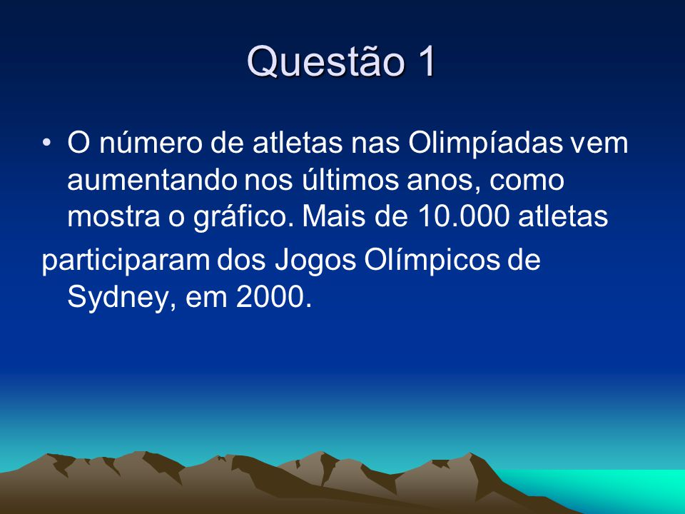 Questão 1 •O número de atletas nas Olimpíadas vem aumentando nos últimos anos, como mostra o gráfico. Mais de 10.000 atletas participaram dos Jogos Ol