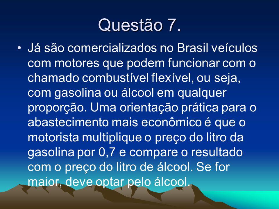 Questão 7. •Já são comercializados no Brasil veículos com motores que podem funcionar com o chamado combustível flexível, ou seja, com gasolina ou álc