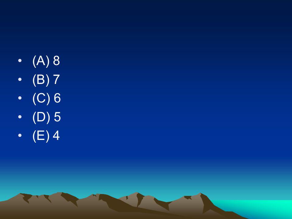• (A) 8 • (B) 7 • (C) 6 • (D) 5 • (E) 4