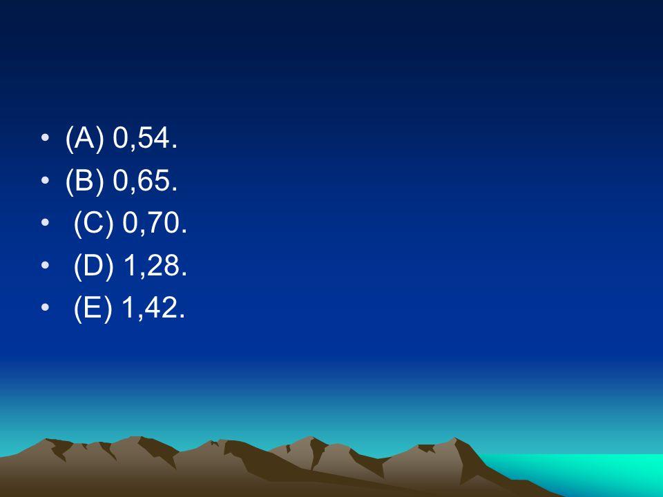 •(A) 0,54. •(B) 0,65. • (C) 0,70. • (D) 1,28. • (E) 1,42.