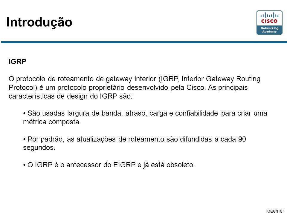 kraemer Introdução EIGRP O IGRP aprimorado (EIGRP, Enhanced IGRP) é um protocolo de roteamento do vetor de distância de propriedade da cisco.