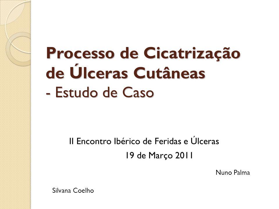 Processo de Cicatrização de Úlceras Cutâneas - Estudo de Caso II Encontro Ibérico de Feridas e Úlceras 19 de Março 2011 Nuno Palma Silvana Coelho