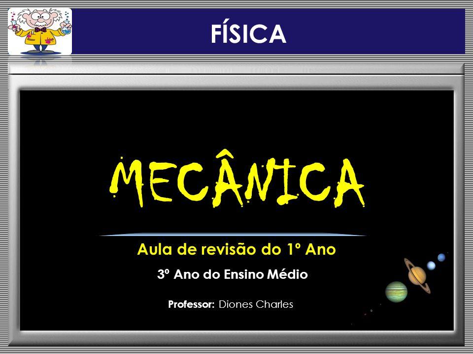 MECÂNICA Aula de revisão do 1º Ano 3º Ano do Ensino Médio Professor: Diones Charles FÍSICA