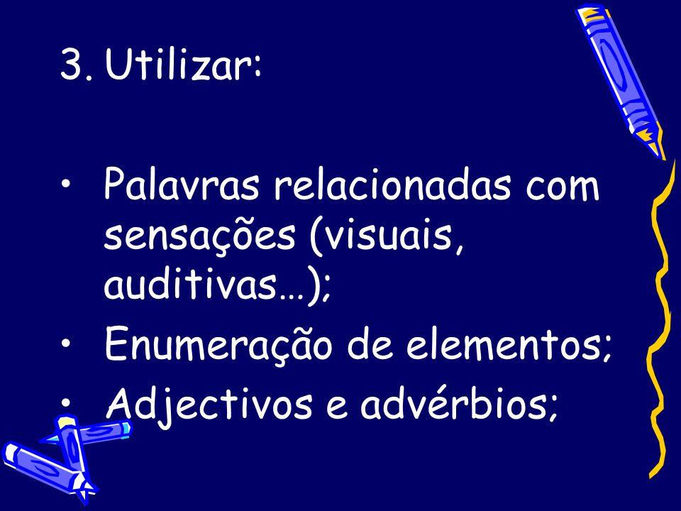 3.Utilizar: •Palavras relacionadas com sensações (visuais, auditivas…); •Enumeração de elementos; •Adjectivos e advérbios;