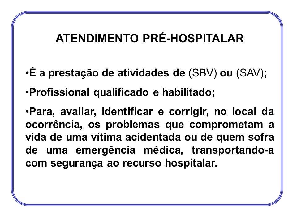 ATENDIMENTO PRÉ-HOSPITALAR •É a prestação de atividades de (SBV) ou (SAV); •Profissional qualificado e habilitado; •Para, avaliar, identificar e corri