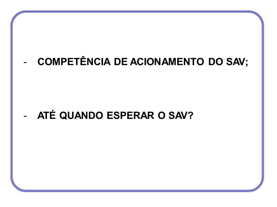 -COMPETÊNCIA DE ACIONAMENTO DO SAV; -ATÉ QUANDO ESPERAR O SAV?