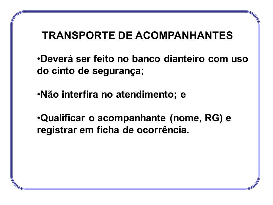 TRANSPORTE DE ACOMPANHANTES •Deverá ser feito no banco dianteiro com uso do cinto de segurança; •Não interfira no atendimento; e •Qualificar o acompan