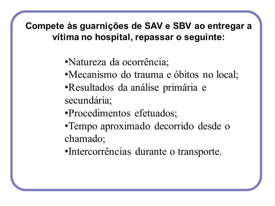 Compete às guarnições de SAV e SBV ao entregar a vítima no hospital, repassar o seguinte: • Natureza da ocorrência; • Mecanismo do trauma e óbitos no