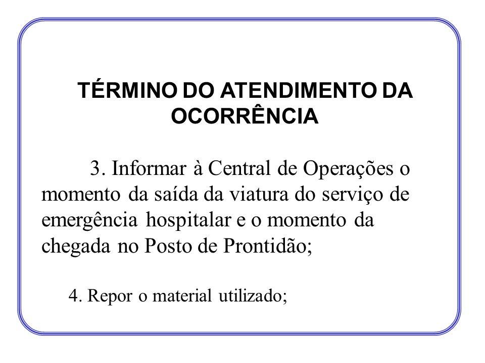 TÉRMINO DO ATENDIMENTO DA OCORRÊNCIA 3. Informar à Central de Operações o momento da saída da viatura do serviço de emergência hospitalar e o momento