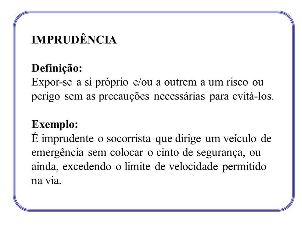 IMPRUDÊNCIA Definição: Expor-se a si próprio e/ou a outrem a um risco ou perigo sem as precauções necessárias para evitá-los. Exemplo: É imprudente o