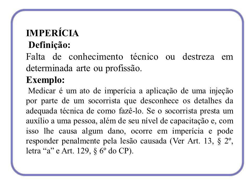 IMPERÍCIA Definição: Falta de conhecimento técnico ou destreza em determinada arte ou profissão. Exemplo: Medicar é um ato de imperícia a aplicação de