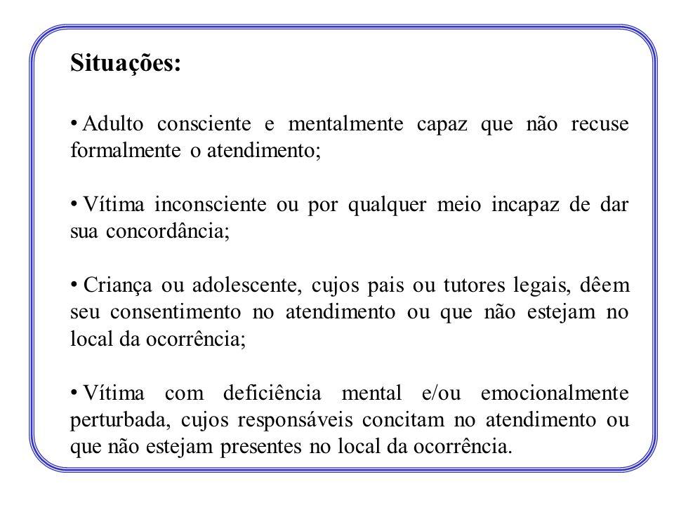 Situações: • Adulto consciente e mentalmente capaz que não recuse formalmente o atendimento; • Vítima inconsciente ou por qualquer meio incapaz de dar