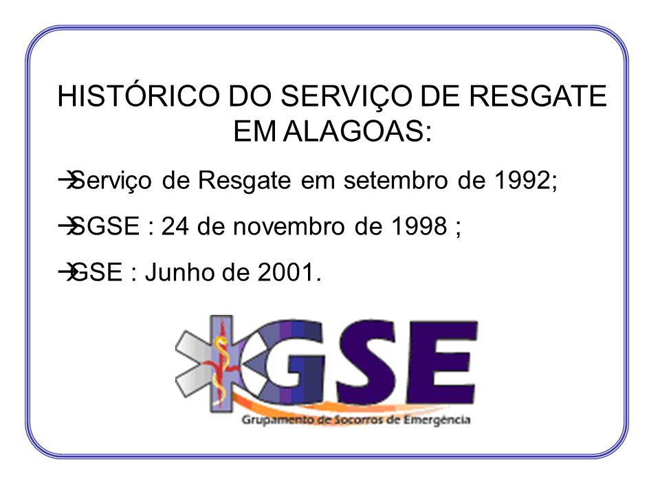 HISTÓRICO DO SERVIÇO DE RESGATE EM ALAGOAS:  Serviço de Resgate em setembro de 1992;  SGSE : 24 de novembro de 1998 ;  GSE : Junho de 2001.