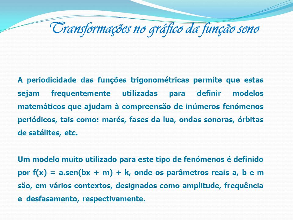 A periodicidade das funções trigonométricas permite que estas sejam frequentemente utilizadas para definir modelos matemáticos que ajudam à compreensã