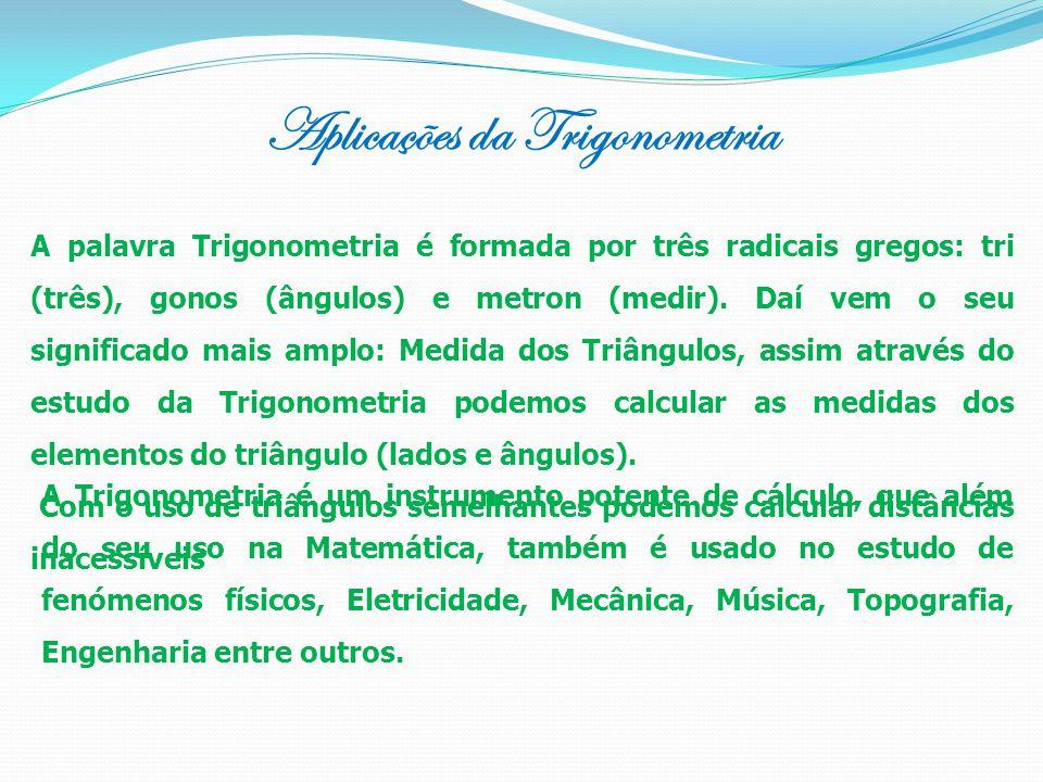 Aplicações da Trigonometria A palavra Trigonometria é formada por três radicais gregos: tri (três), gonos (ângulos) e metron (medir). Daí vem o seu si