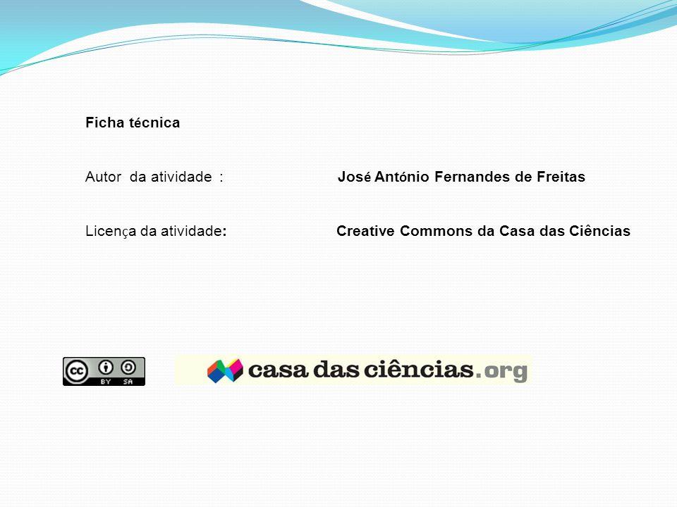 Ficha t é cnica Autor da atividade : Jos é Ant ó nio Fernandes de Freitas Licen ç a da atividade: Creative Commons da Casa das Ciências