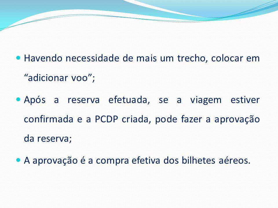  Havendo necessidade de mais um trecho, colocar em adicionar voo ;  Após a reserva efetuada, se a viagem estiver confirmada e a PCDP criada, pode fazer a aprovação da reserva;  A aprovação é a compra efetiva dos bilhetes aéreos.
