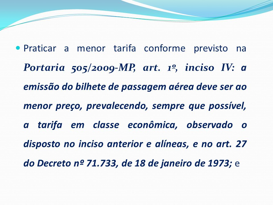 Praticar a menor tarifa conforme previsto na Portaria 505/2009-MP, art. 1º, inciso IV: a emissão do bilhete de passagem aérea deve ser ao menor preç