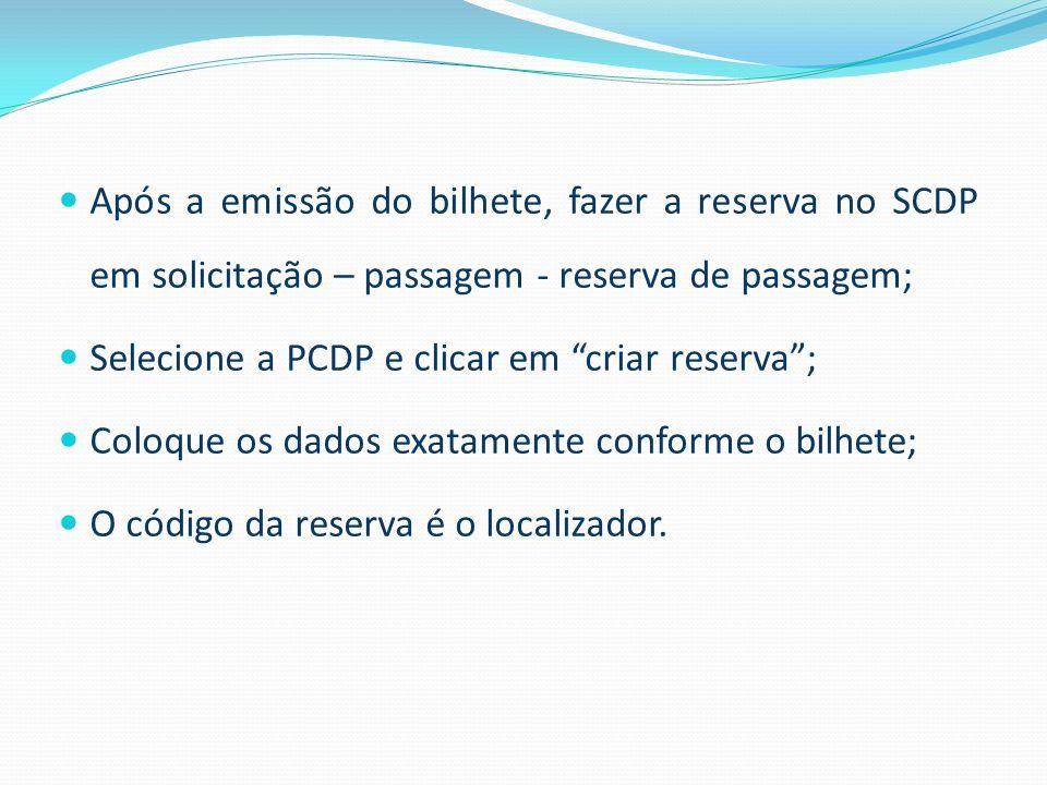  Após a emissão do bilhete, fazer a reserva no SCDP em solicitação – passagem - reserva de passagem;  Selecione a PCDP e clicar em criar reserva ;  Coloque os dados exatamente conforme o bilhete;  O código da reserva é o localizador.