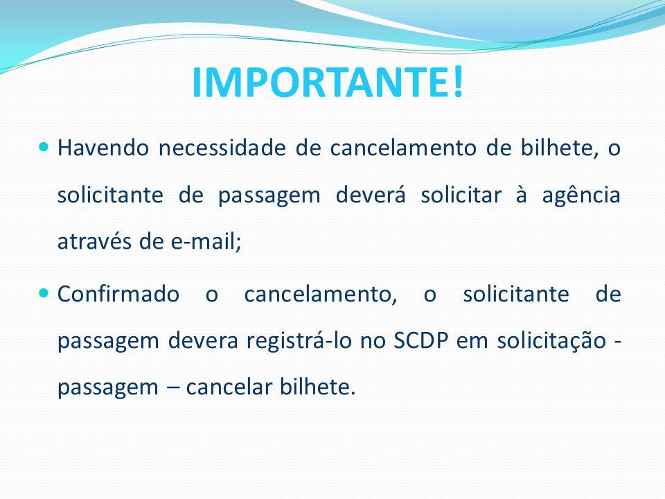  Havendo necessidade de cancelamento de bilhete, o solicitante de passagem deverá solicitar à agência através de e-mail;  Confirmado o cancelamento, o solicitante de passagem devera registrá-lo no SCDP em solicitação - passagem – cancelar bilhete.