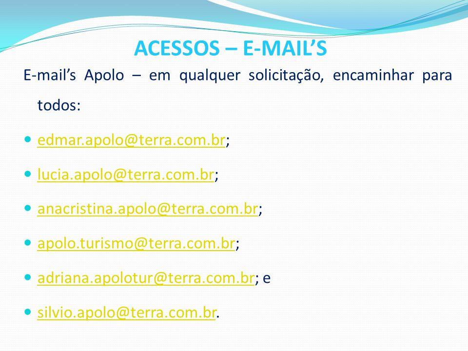ACESSOS – E-MAIL'S E-mail's Apolo – em qualquer solicitação, encaminhar para todos:  edmar.apolo@terra.com.br; edmar.apolo@terra.com.br  lucia.apolo@terra.com.br; lucia.apolo@terra.com.br  anacristina.apolo@terra.com.br; anacristina.apolo@terra.com.br  apolo.turismo@terra.com.br; apolo.turismo@terra.com.br  adriana.apolotur@terra.com.br; e adriana.apolotur@terra.com.br  silvio.apolo@terra.com.br.