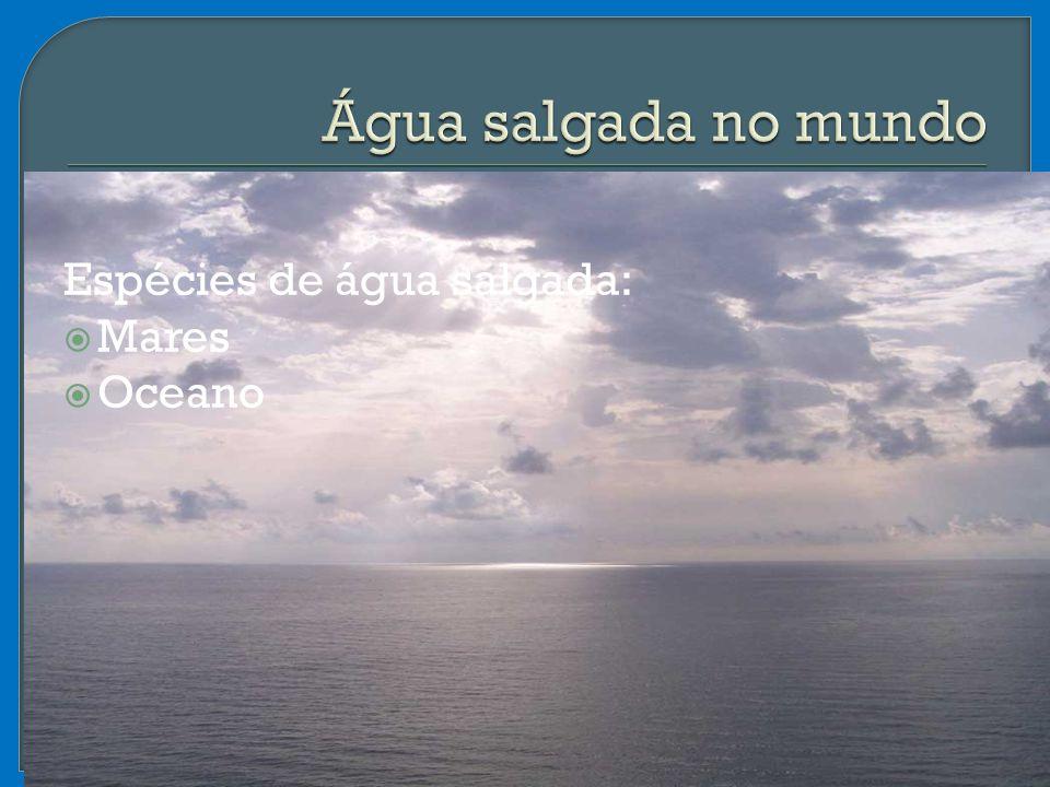Espécies de água salgada:  Mares  Oceano