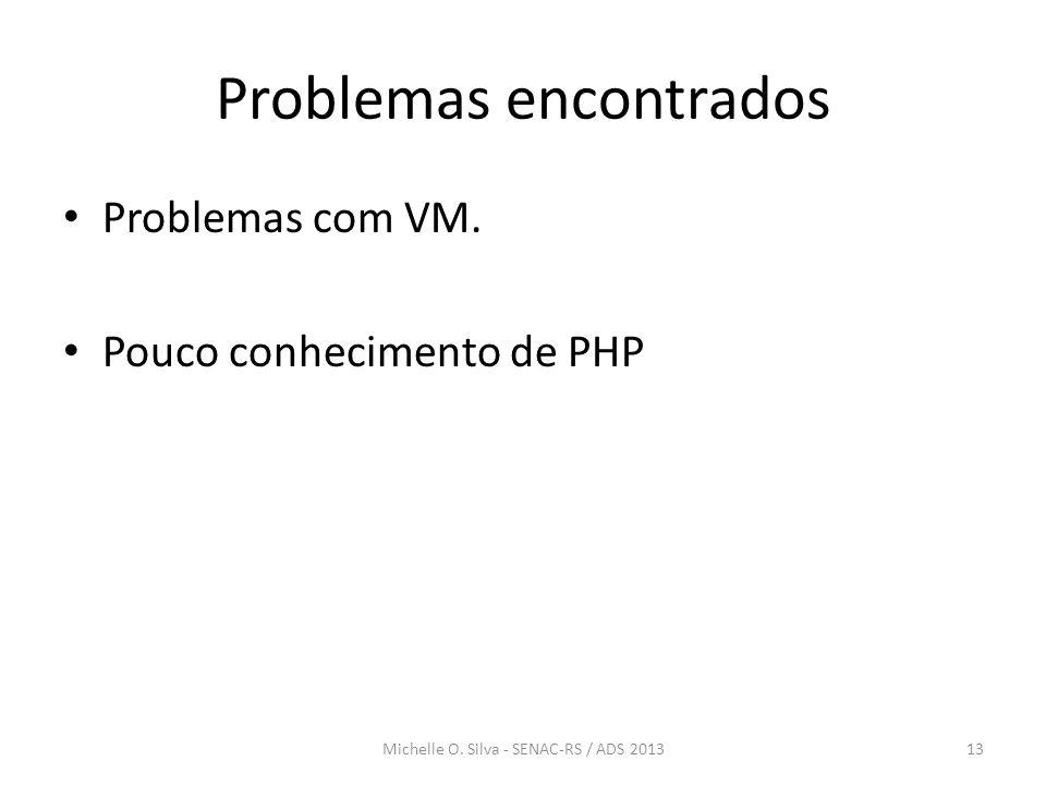 Problemas encontrados • Problemas com VM. • Pouco conhecimento de PHP 13Michelle O. Silva - SENAC-RS / ADS 2013