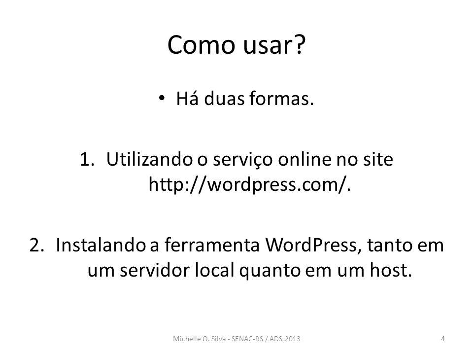 Como usar? • Há duas formas. 1.Utilizando o serviço online no site http://wordpress.com/. 2.Instalando a ferramenta WordPress, tanto em um servidor lo