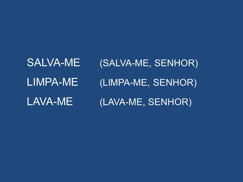 SALVA-ME (SALVA-ME, SENHOR) LIMPA-ME (LIMPA-ME, SENHOR) LAVA-ME (LAVA-ME, SENHOR)