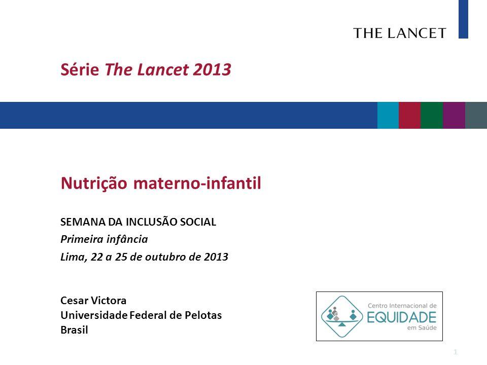 Série The Lancet 2013 Nutrição materno-infantil SEMANA DA INCLUSÃO SOCIAL Primeira infância Lima, 22 a 25 de outubro de 2013 Cesar Victora Universidade Federal de Pelotas Brasil 1