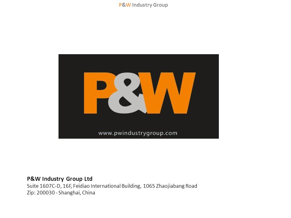 P&W Industry Group P&W Industry Group Ltd Suite 1607C-D, 16F, Feidiao International Building, 1065 Zhaojiabang Road Zip: 200030 - Shanghai, China