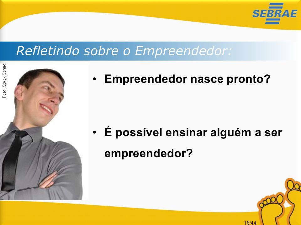 16/44 Refletindo sobre o Empreendedor: •Empreendedor nasce pronto? •É possível ensinar alguém a ser empreendedor? Foto: Stock.Schng