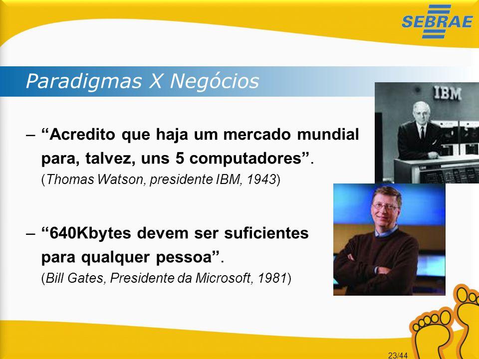 "23/44 Paradigmas X Negócios –""Acredito que haja um mercado mundial para, talvez, uns 5 computadores"". (Thomas Watson, presidente IBM, 1943) –""640Kbyte"