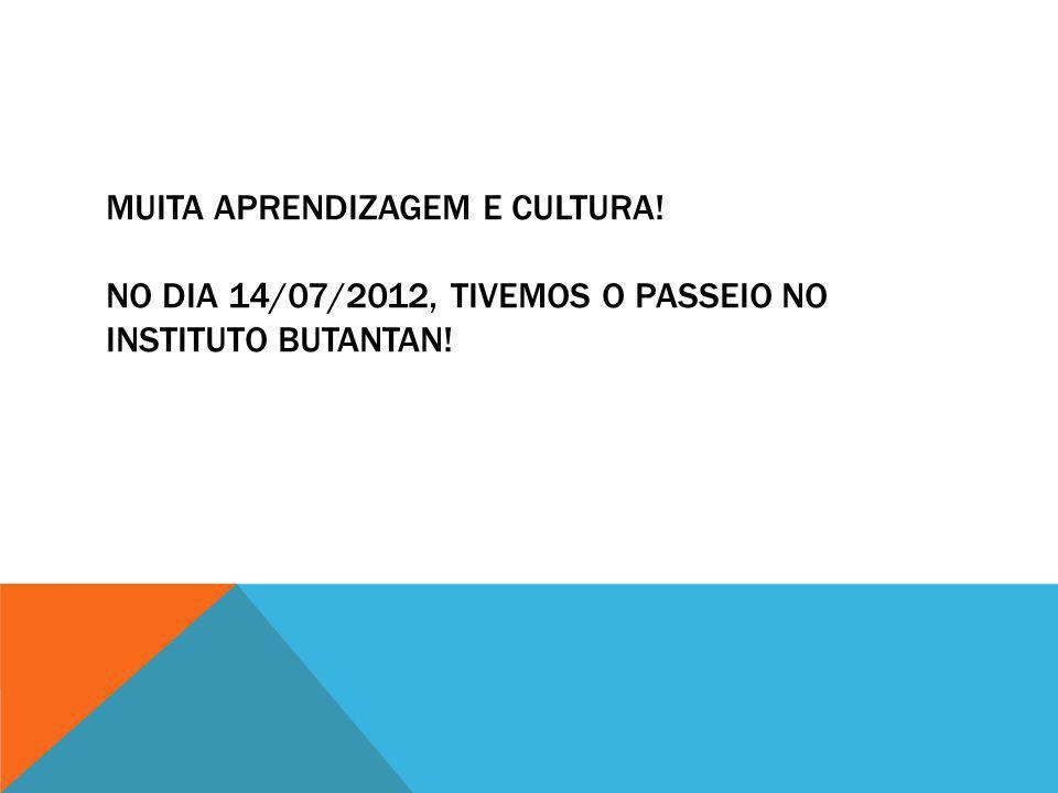 MUITA APRENDIZAGEM E CULTURA! NO DIA 14/07/2012, TIVEMOS O PASSEIO NO INSTITUTO BUTANTAN!