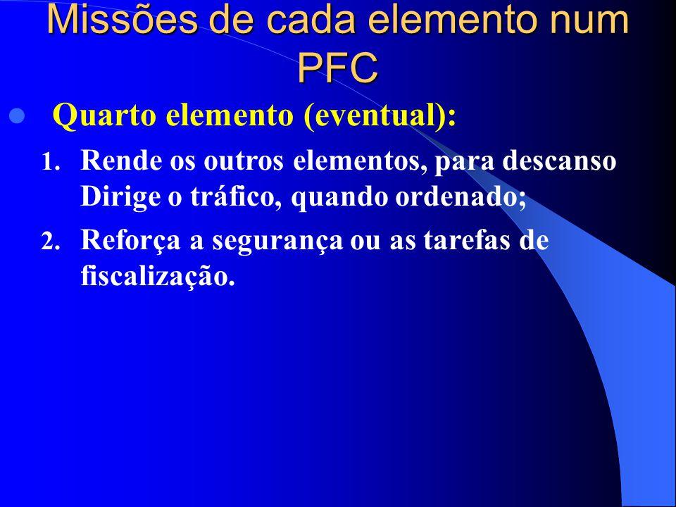 Missões de cada elemento num PFC  Quarto elemento (eventual): 1. Rende os outros elementos, para descanso Dirige o tráfico, quando ordenado; 2. Refor