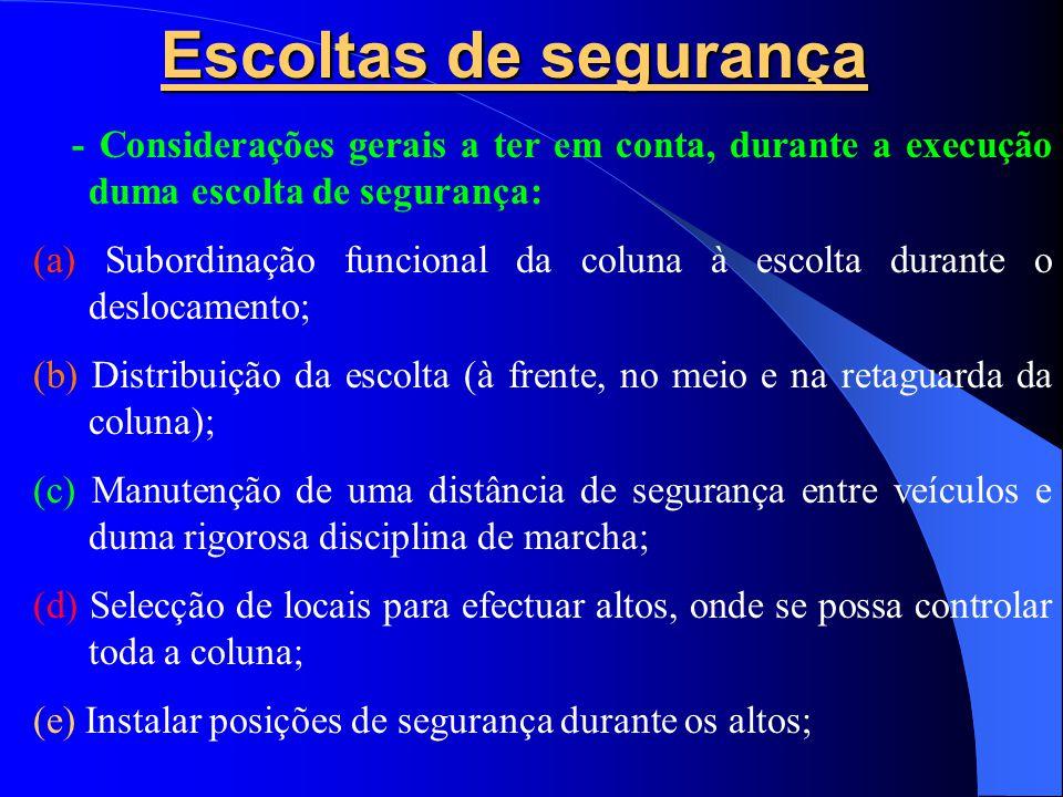 Escoltas de segurança - Considerações gerais a ter em conta, durante a execução duma escolta de segurança: (a) Subordinação funcional da coluna à escolta durante o deslocamento; (b) Distribuição da escolta (à frente, no meio e na retaguarda da coluna); (c) Manutenção de uma distância de segurança entre veículos e duma rigorosa disciplina de marcha; (d) Selecção de locais para efectuar altos, onde se possa controlar toda a coluna; (e) Instalar posições de segurança durante os altos;
