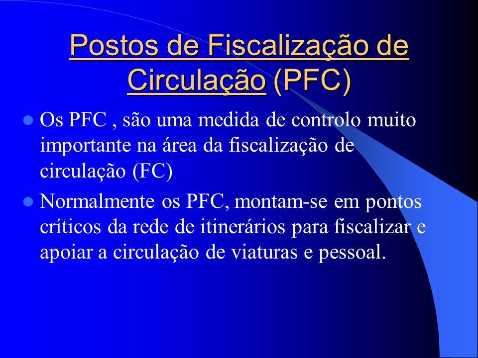 Postos de Fiscalização de Circulação (PFC)  Os PFC, são uma medida de controlo muito importante na área da fiscalização de circulação (FC)  Normalmente os PFC, montam-se em pontos críticos da rede de itinerários para fiscalizar e apoiar a circulação de viaturas e pessoal.