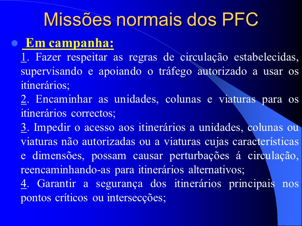 Missões normais dos PFC  Em campanha: 1. Fazer respeitar as regras de circulação estabelecidas, supervisando e apoiando o tráfego autorizado a usar o
