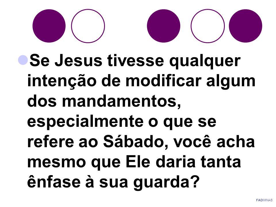  Se Jesus tivesse qualquer intenção de modificar algum dos mandamentos, especialmente o que se refere ao Sábado, você acha mesmo que Ele daria tanta