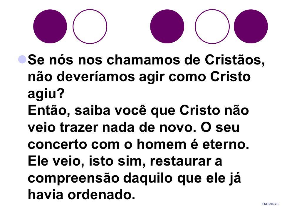  Se nós nos chamamos de Cristãos, não deveríamos agir como Cristo agiu? Então, saiba você que Cristo não veio trazer nada de novo. O seu concerto com