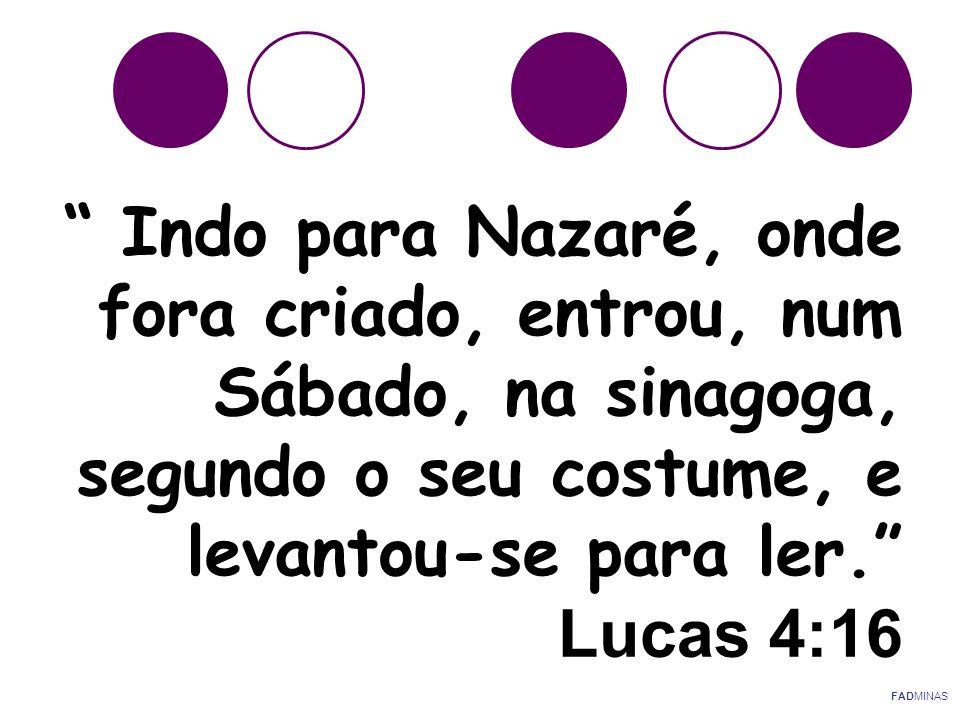 """"""" Indo para Nazaré, onde fora criado, entrou, num Sábado, na sinagoga, segundo o seu costume, e levantou-se para ler."""" Lucas 4:16 FADMINAS"""