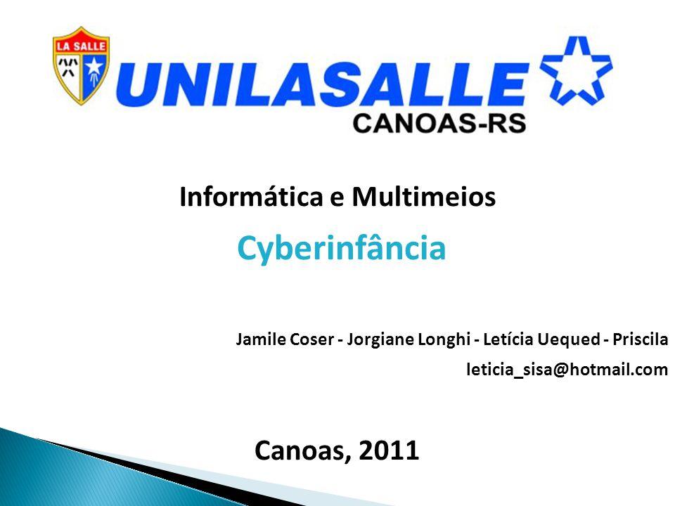Informática e Multimeios Cyberinfância Jamile Coser - Jorgiane Longhi - Letícia Uequed - Priscila leticia_sisa@hotmail.com Canoas, 2011
