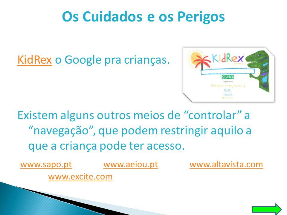 """Os Cuidados e os Perigos KidRexKidRex o Google pra crianças. Existem alguns outros meios de """"controlar"""" a """"navegação"""", que podem restringir aquilo a q"""