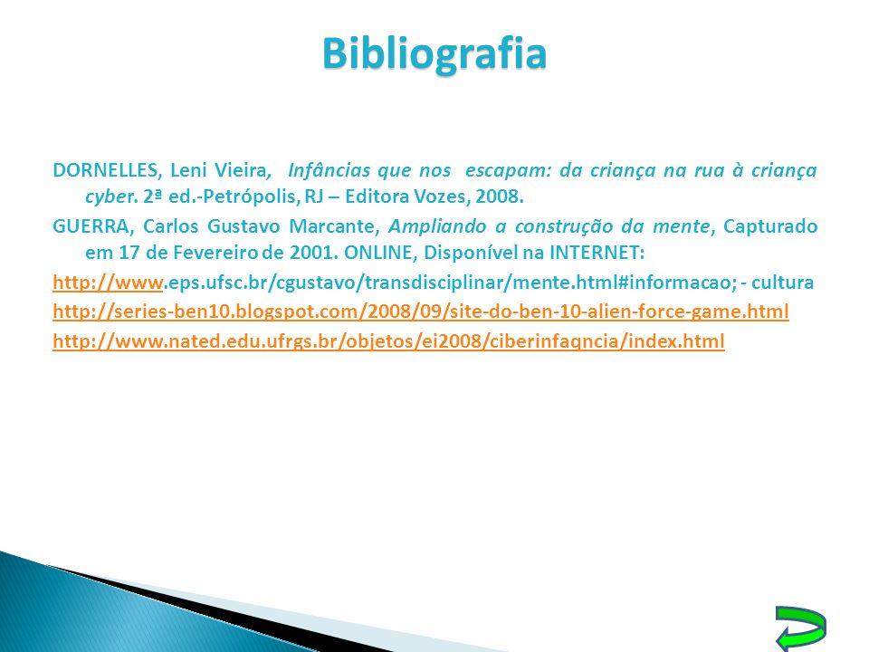 Bibliografia DORNELLES, Leni Vieira, Infâncias que nos escapam: da criança na rua à criança cyber. 2ª ed.-Petrópolis, RJ – Editora Vozes, 2008. GUERRA